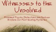 Witnesses to the Unsolved, Prominent Psychic Detectives and Mediums Explore Our Most Haunting Mysteries